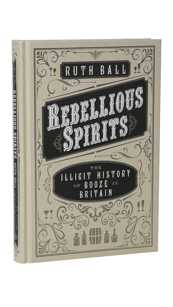 Rebellious Spirits: The Illicit History of Booze in Britain by Ruth Ball
